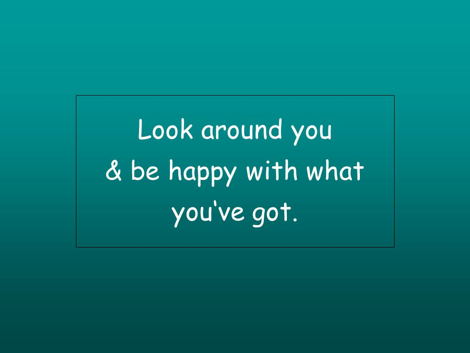 Look around you & be happy with what youve got.