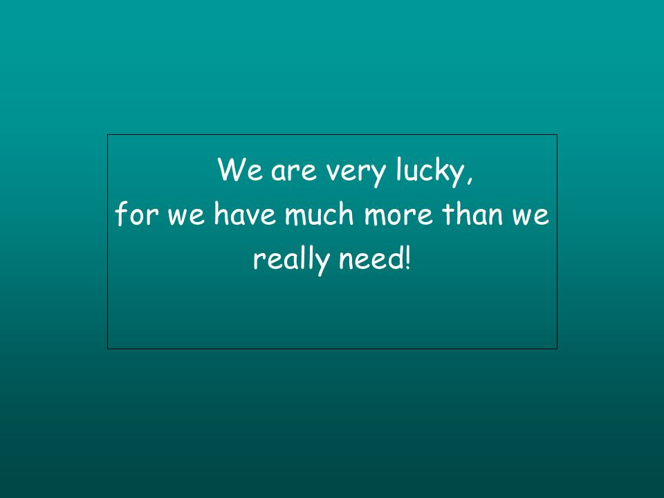 We are very lucky, for we have much more than we really need!