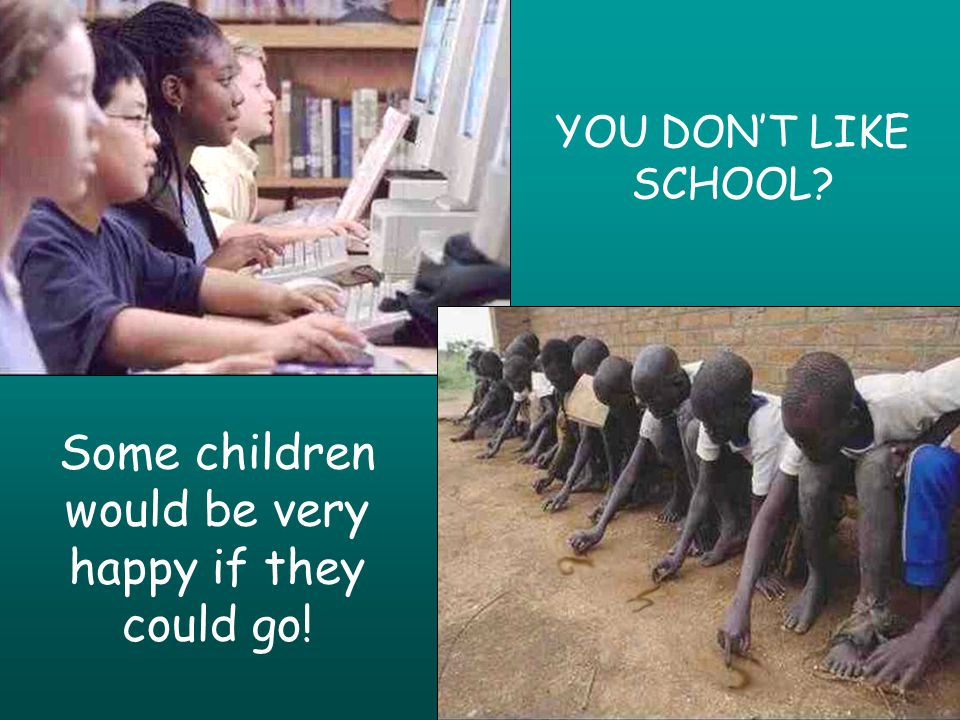 YOU DONT LIKE SCHOOL Some children would be very happy if they could go!