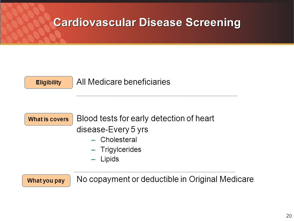20 Cardiovascular Disease Screening All Medicare beneficiaries Blood tests for early detection of heart disease-Every 5 yrs –Cholesteral –Trigylcerides –Lipids No copayment or deductible in Original Medicare Eligibility What is covers What you pay