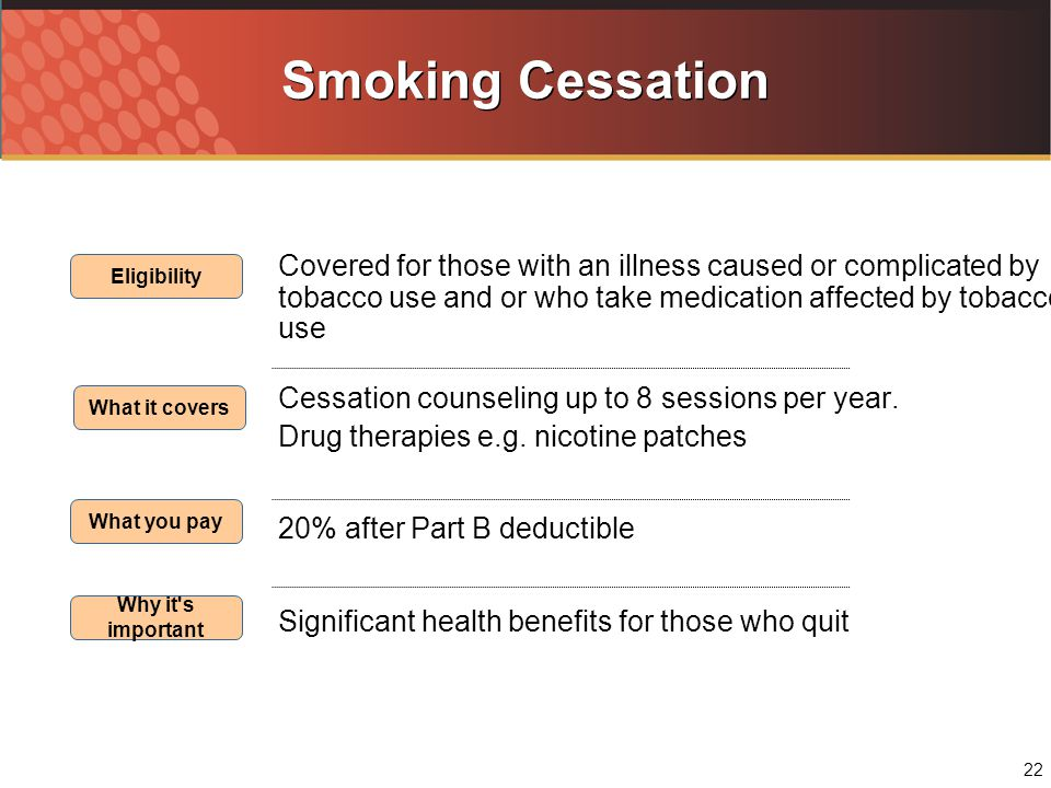 22 Smoking Cessation Covered for those with an illness caused or complicated by tobacco use and or who take medication affected by tobacco use Cessation counseling up to 8 sessions per year.