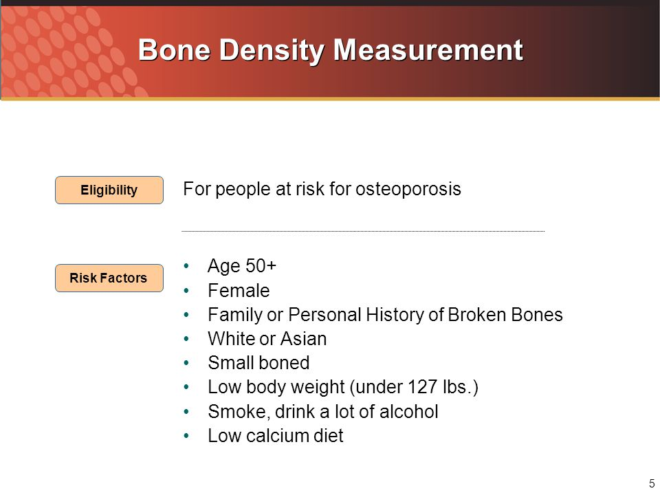 5 Bone Density Measurement For people at risk for osteoporosis Age 50+ Female Family or Personal History of Broken Bones White or Asian Small boned Low body weight (under 127 lbs.) Smoke, drink a lot of alcohol Low calcium diet Eligibility Risk Factors
