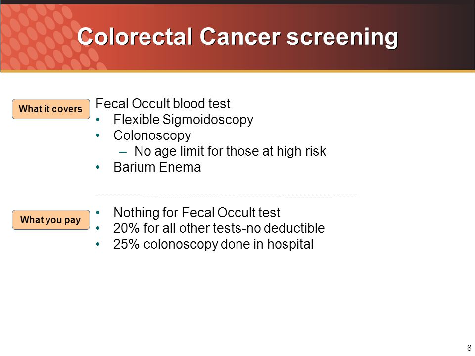 8 Colorectal Cancer screening Fecal Occult blood test Flexible Sigmoidoscopy Colonoscopy –No age limit for those at high risk Barium Enema Nothing for Fecal Occult test 20% for all other tests-no deductible 25% colonoscopy done in hospital What it covers What you pay