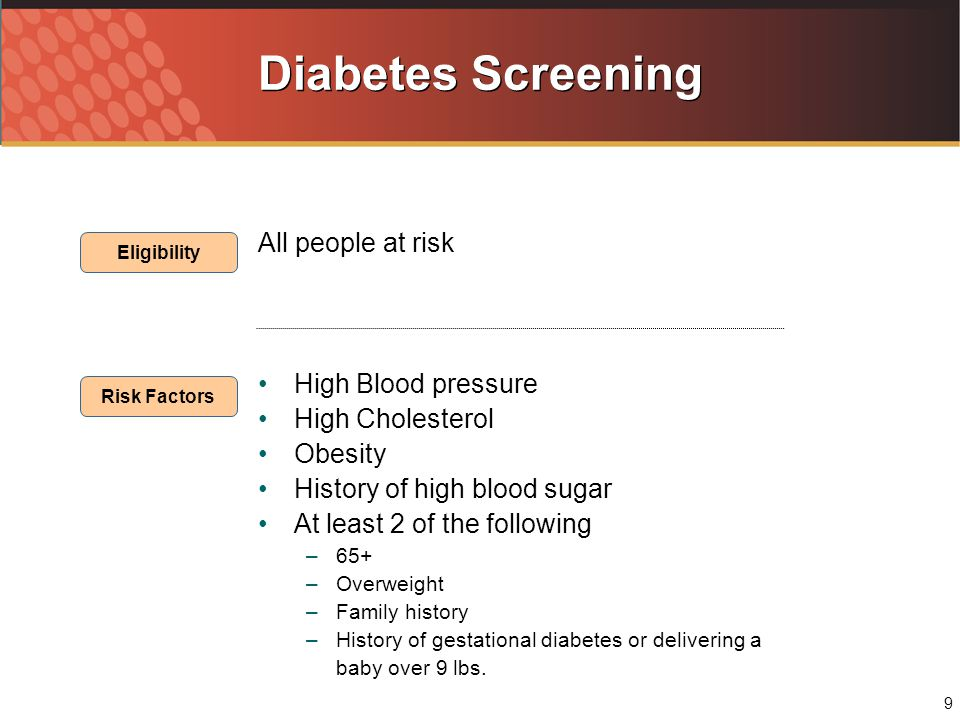 9 Diabetes Screening All people at risk High Blood pressure High Cholesterol Obesity History of high blood sugar At least 2 of the following –65+ –Overweight –Family history –History of gestational diabetes or delivering a baby over 9 lbs.