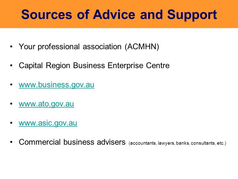 Sources of Advice and Support Your professional association (ACMHN) Capital Region Business Enterprise Centre www.business.gov.au www.ato.gov.au www.asic.gov.au Commercial business advisers (accountants, lawyers, banks, consultants, etc.)