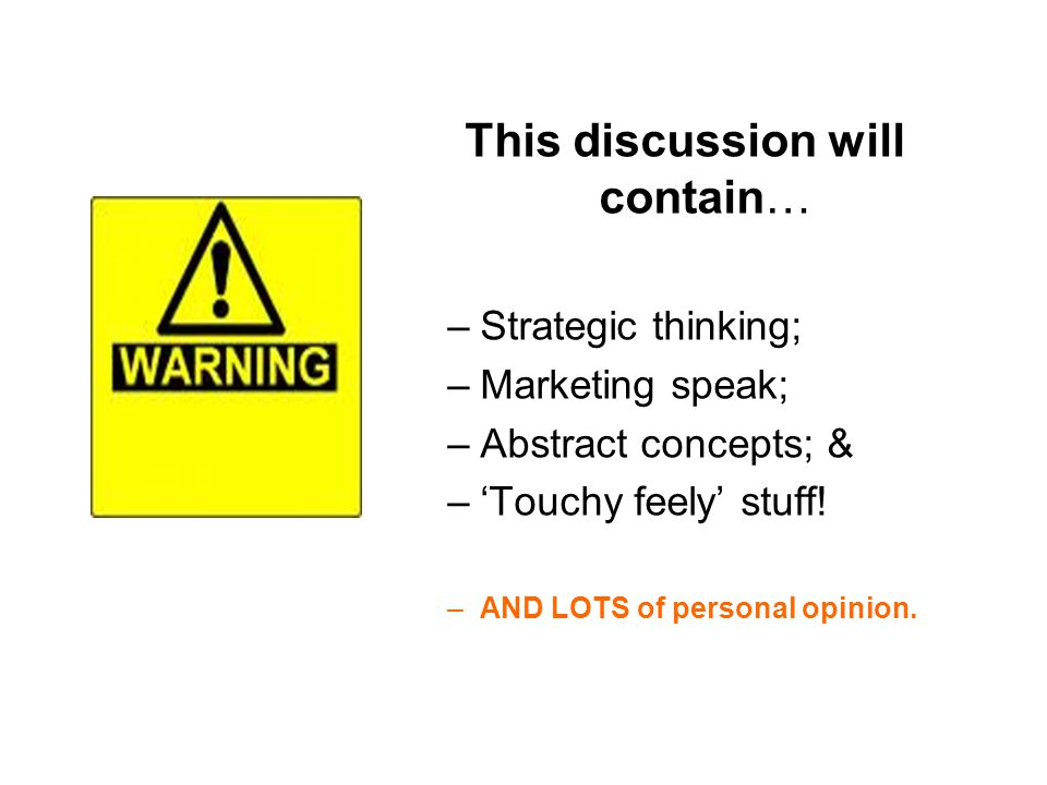 This discussion will contain… –Strategic thinking; –Marketing speak; –Abstract concepts; & –Touchy feely stuff.
