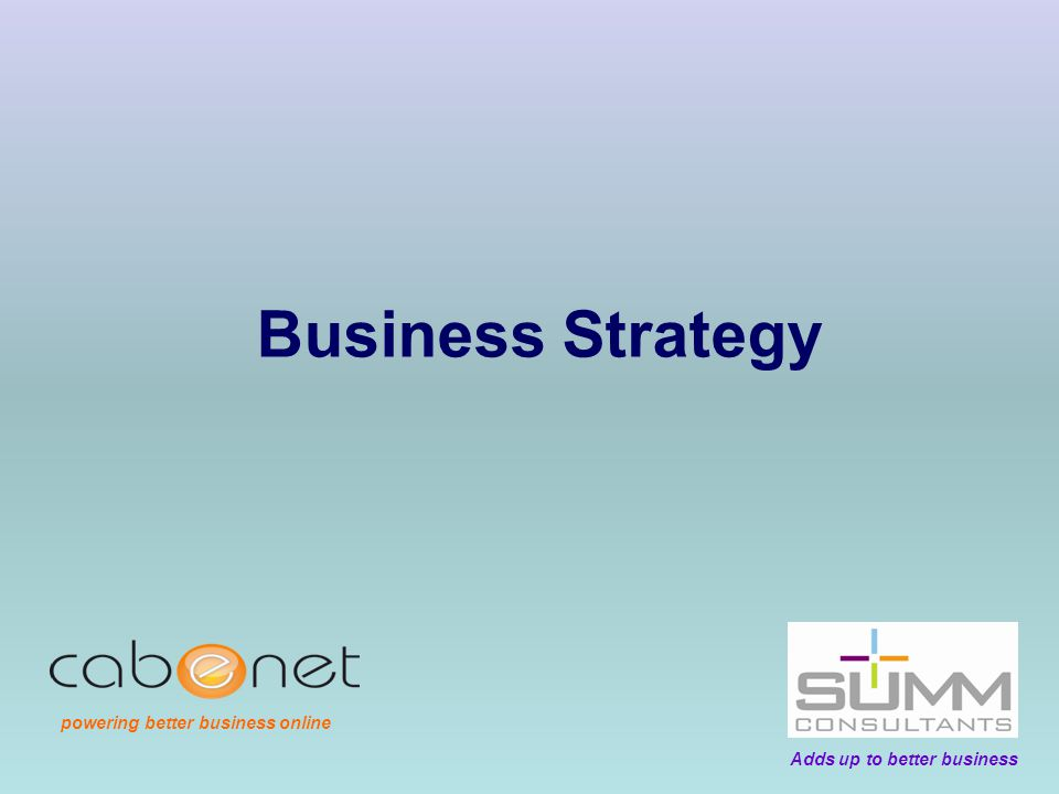 Your Business Strategy Your business strategy should drive all your key decisions