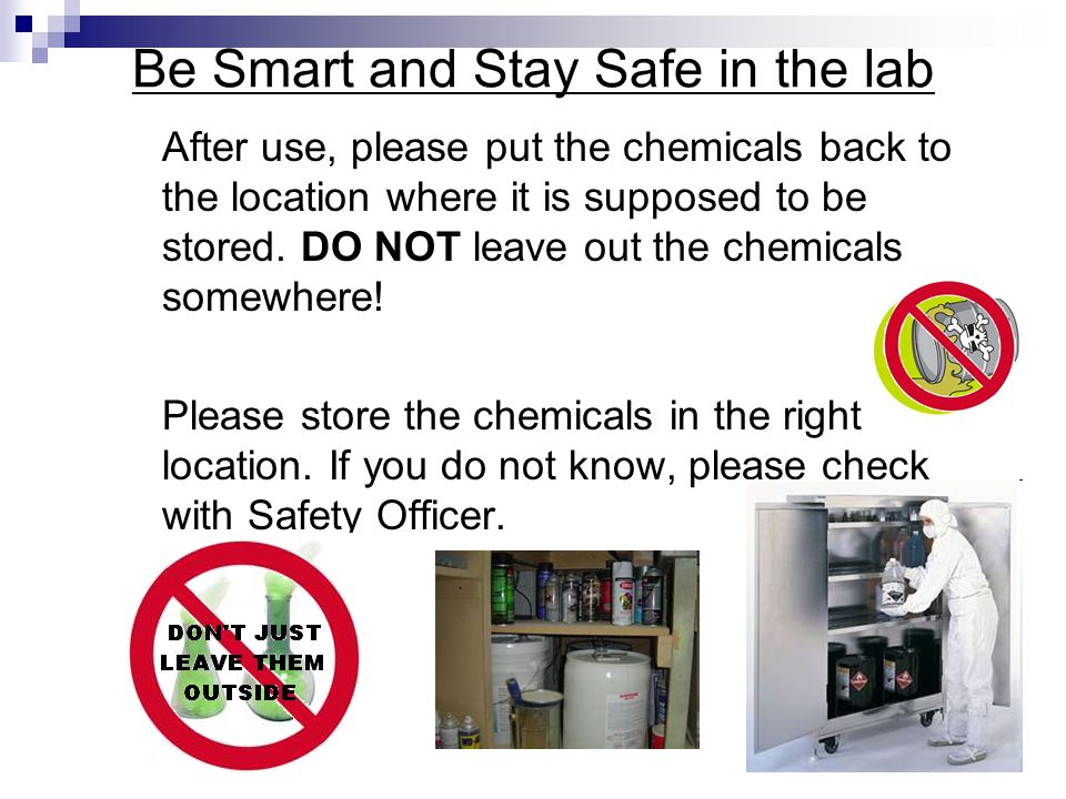 After use, please put the chemicals back to the location where it is supposed to be stored.