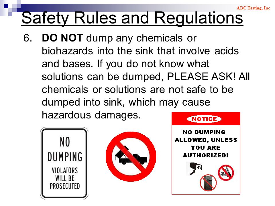 Safety Rules and Regulations 6.DO NOT dump any chemicals or biohazards into the sink that involve acids and bases. If you do not know what solutions c