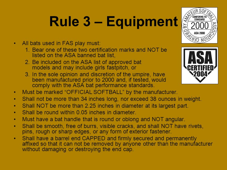 Rule 3 – Equipment All bats used in FAS play must: 1.Bear one of these two certification marks and NOT be listed on the ASA banned bat list, 2.Be incl