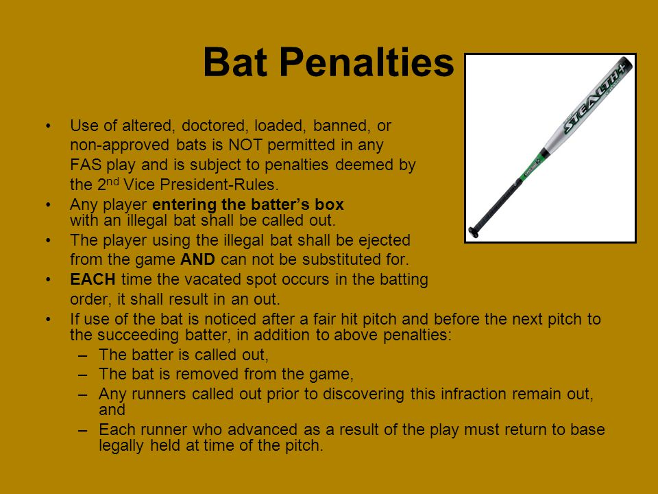 Use of altered, doctored, loaded, banned, or non-approved bats is NOT permitted in any FAS play and is subject to penalties deemed by the 2 nd Vice Pr