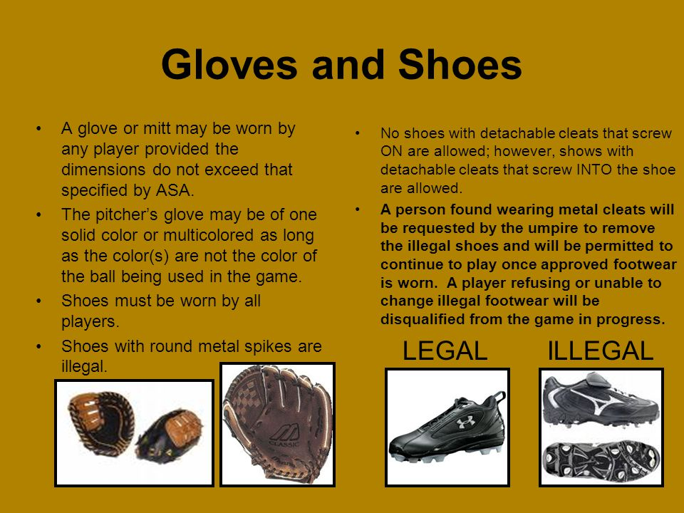 A glove or mitt may be worn by any player provided the dimensions do not exceed that specified by ASA. The pitchers glove may be of one solid color or