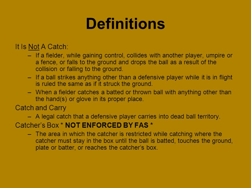 It Is Not A Catch: –If a fielder, while gaining control, collides with another player, umpire or a fence, or falls to the ground and drops the ball as