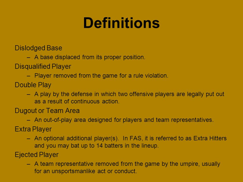Dislodged Base –A base displaced from its proper position. Disqualified Player –Player removed from the game for a rule violation. Double Play –A play