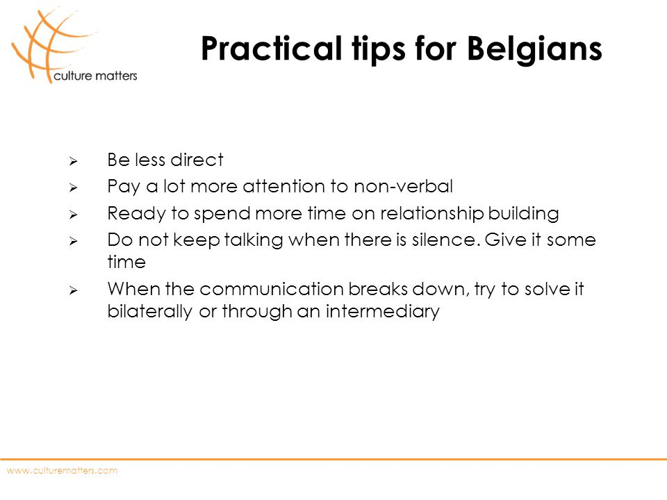 www.culturematters.com Practical tips for Belgians Be less direct Pay a lot more attention to non-verbal Ready to spend more time on relationship buil