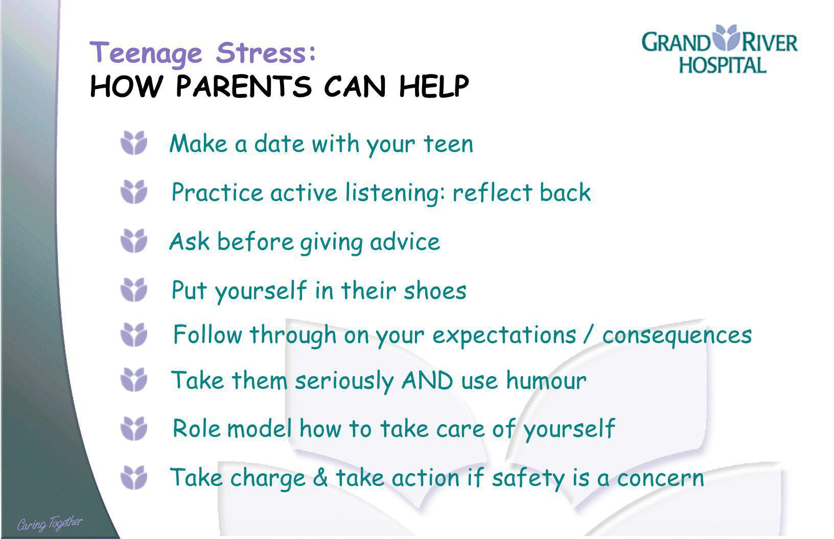 Teenage Stress: HOW PARENTS CAN HELP Make a date with your teen Practice active listening: reflect back Ask before giving advice Put yourself in their shoes Take them seriously AND use humour Take charge & take action if safety is a concern Follow through on your expectations / consequences Role model how to take care of yourself