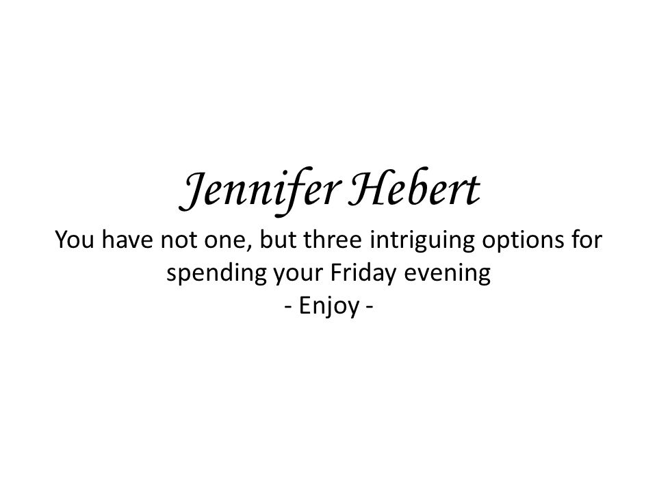 Jennifer Hebert You have not one, but three intriguing options for spending your Friday evening - Enjoy -