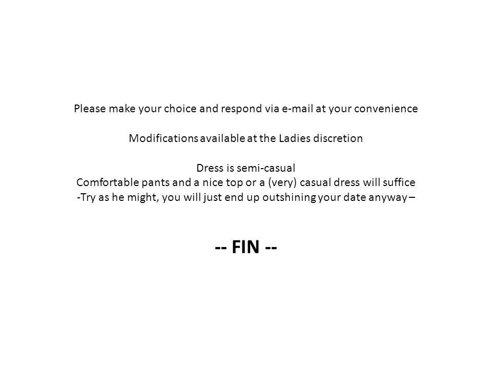 Please make your choice and respond via e-mail at your convenience Modifications available at the Ladies discretion Dress is semi-casual Comfortable pants and a nice top or a (very) casual dress will suffice -Try as he might, you will just end up outshining your date anyway – -- FIN --