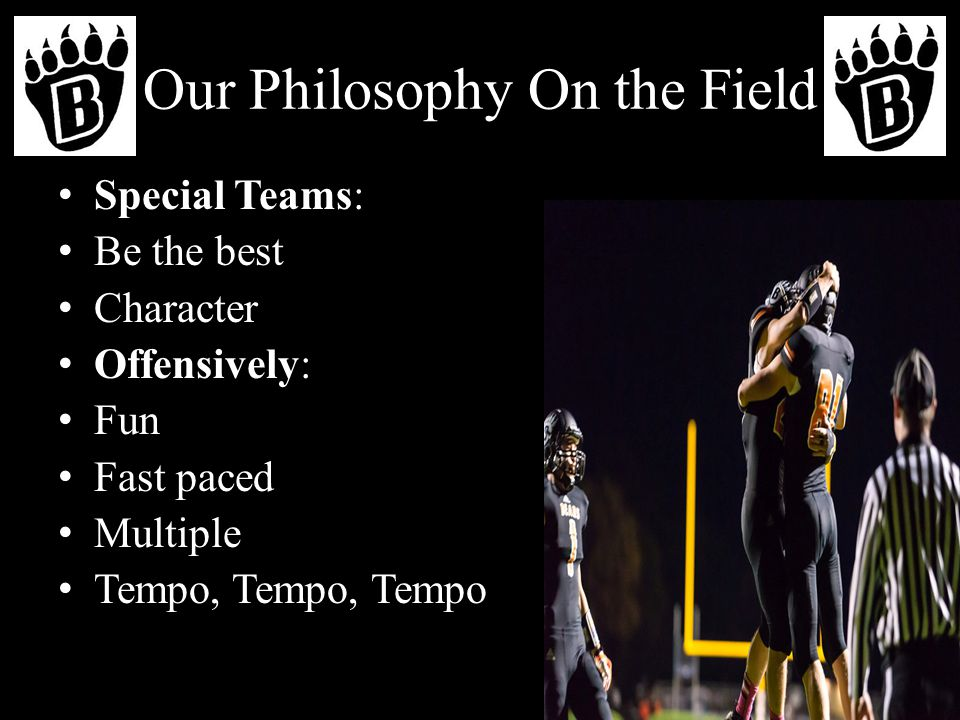 Our Philosophy On the Field Special Teams: Be the best Character Offensively: Fun Fast paced Multiple Tempo, Tempo, Tempo