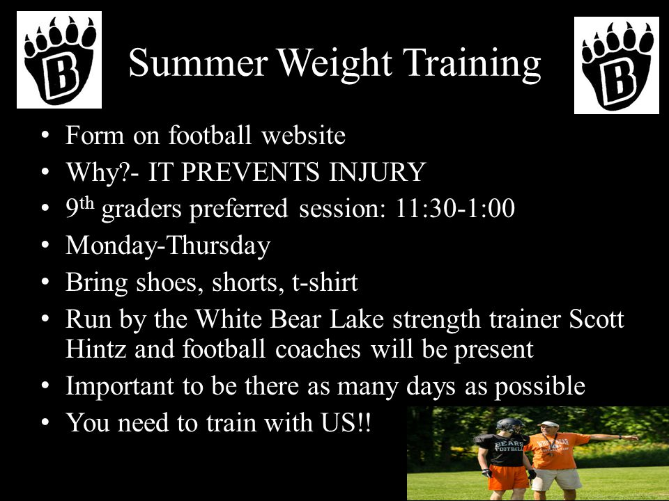 Summer Weight Training Form on football website Why?- IT PREVENTS INJURY 9 th graders preferred session: 11:30-1:00 Monday-Thursday Bring shoes, shorts, t-shirt Run by the White Bear Lake strength trainer Scott Hintz and football coaches will be present Important to be there as many days as possible You need to train with US!!
