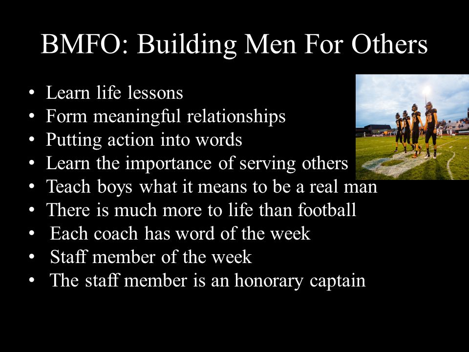 BMFO: Building Men For Others Learn life lessons Form meaningful relationships Putting action into words Learn the importance of serving others Teach boys what it means to be a real man There is much more to life than football Each coach has word of the week Staff member of the week The staff member is an honorary captain