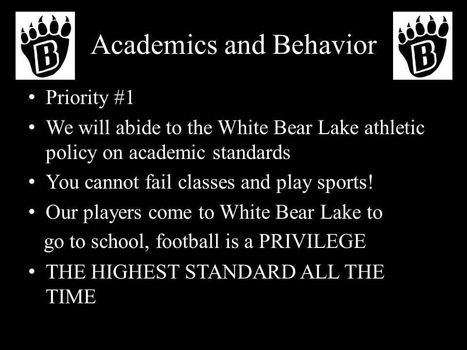 Academics and Behavior Priority #1 We will abide to the White Bear Lake athletic policy on academic standards You cannot fail classes and play sports.