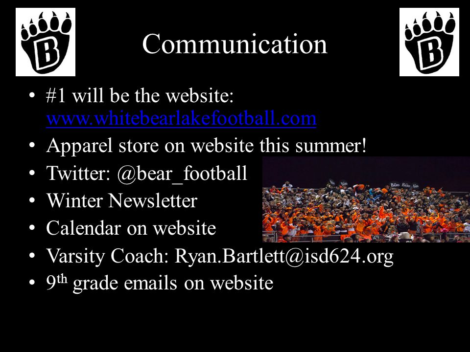 Communication #1 will be the website: www.whitebearlakefootball.com www.whitebearlakefootball.com Apparel store on website this summer.