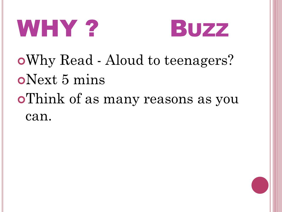 WHY ? B UZZ Why Read - Aloud to teenagers? Next 5 mins Think of as many reasons as you can.
