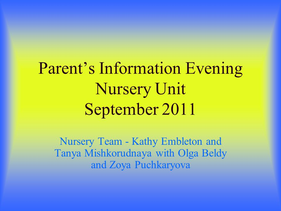 Parents Information Evening Nursery Unit September 2011 Nursery Team - Kathy Embleton and Tanya Mishkorudnaya with Olga Beldy and Zoya Puchkaryova
