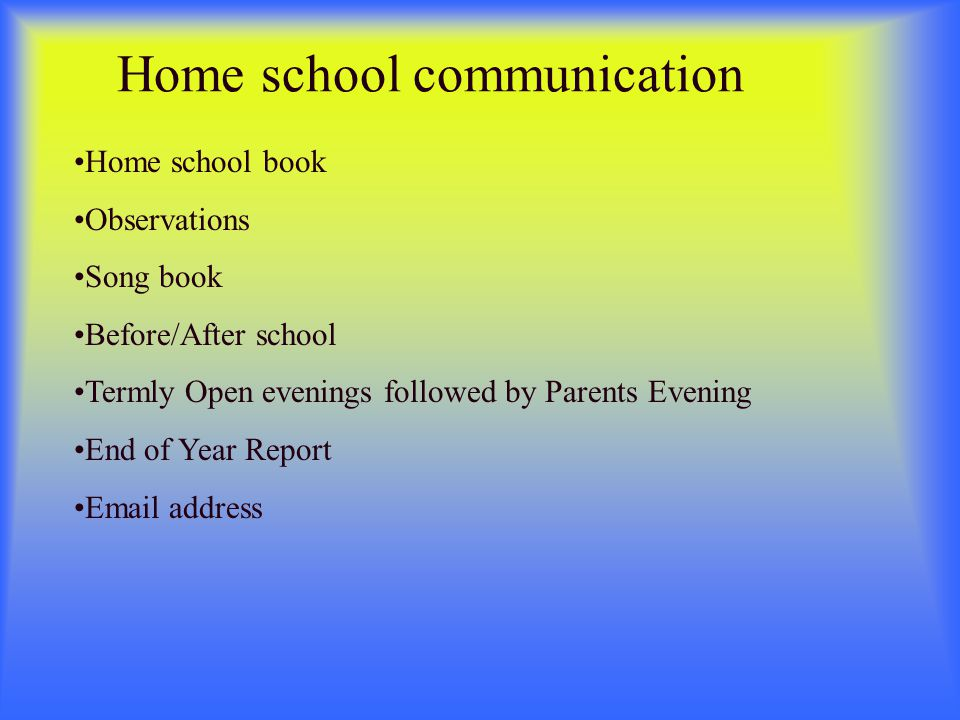 Home school communication Home school book Observations Song book Before/After school Termly Open evenings followed by Parents Evening End of Year Report Email address