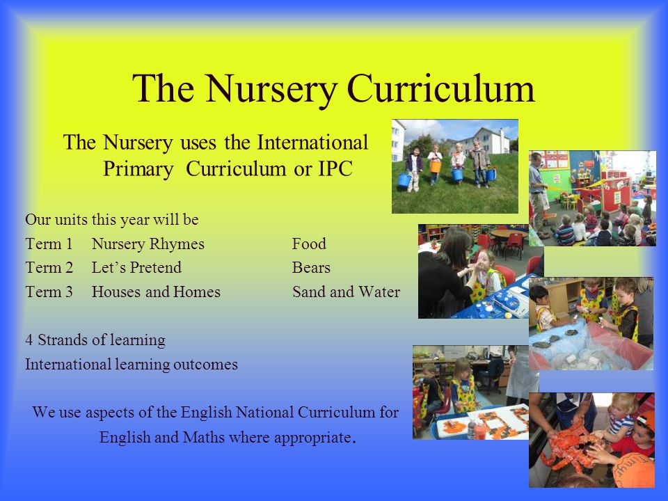 The Nursery Curriculum The Nursery uses the International Primary Curriculum or IPC Our units this year will be Term 1Nursery RhymesFood Term 2Lets PretendBears Term 3Houses and HomesSand and Water 4 Strands of learning International learning outcomes We use aspects of the English National Curriculum for English and Maths where appropriate.
