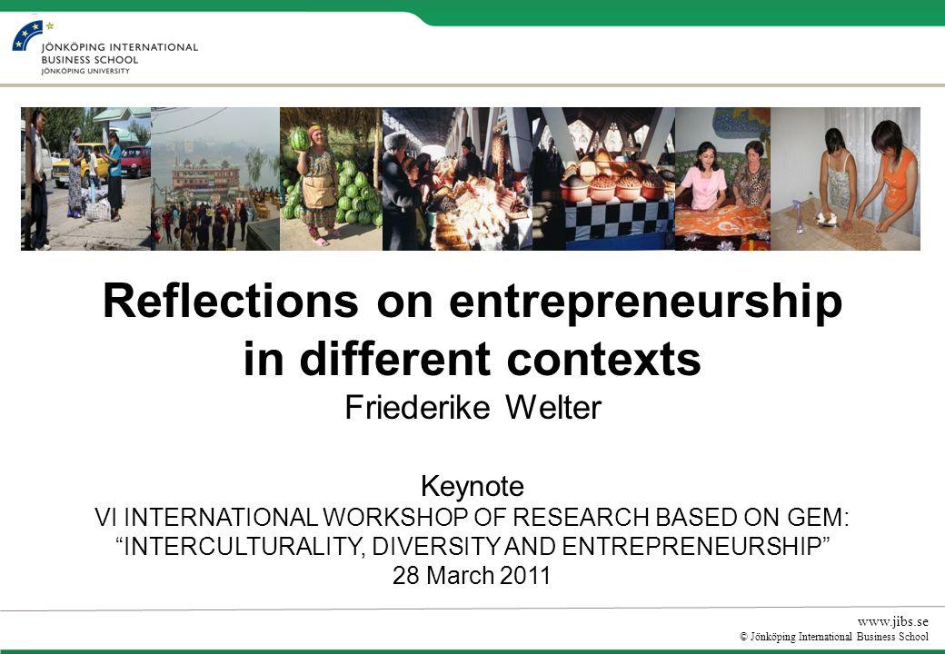 www.jibs.se © Jönköping International Business School Reflections on entrepreneurship in different contexts Friederike Welter Keynote VI INTERNATIONAL WORKSHOP OF RESEARCH BASED ON GEM: INTERCULTURALITY, DIVERSITY AND ENTREPRENEURSHIP 28 March 2011