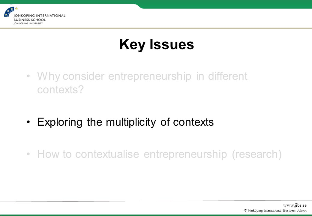 www.jibs.se © Jönköping International Business School Current shortcomings in contextualising entrepreneurship Dominance of business context or restricted understanding of social context Most studies assume a one-way relationship.