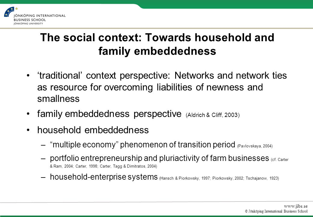 www.jibs.se © Jönköping International Business School The social context: Towards household and family embeddedness traditional context perspective: Networks and network ties as resource for overcoming liabilities of newness and smallness family embeddedness perspective (Aldrich & Cliff, 2003) household embeddedness –multiple economy phenomenon of transition period (Pavlovskaya, 2004) –portfolio entrepreneurship and pluriactivity of farm businesses (cf.