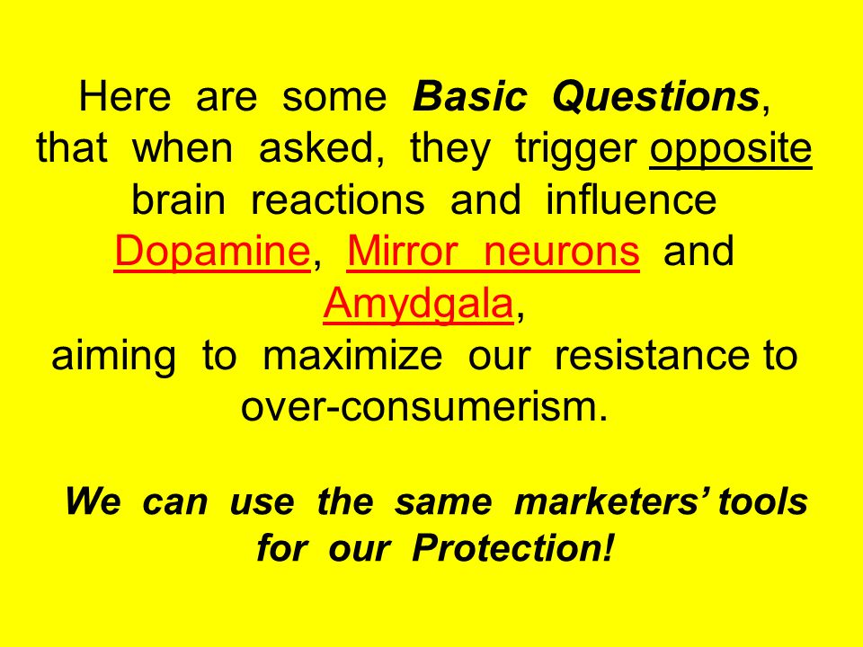 Here are some Basic Questions, that when asked, they trigger opposite brain reactions and influence Dopamine, Mirror neurons and Amydgala, aiming to maximize our resistance to over-consumerism.