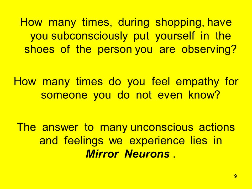 Mirror neurons are responsible for the ability of our brain to Feel and Do what others are experiencing around us.