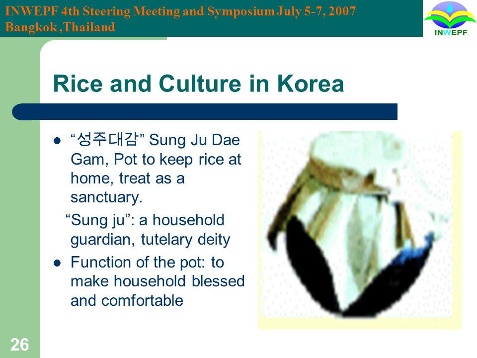 INWEPF 4th Steering Meeting and Symposium July 5-7, 2007 Bangkok,Thailand 26 Rice and Culture in Korea Sung Ju Dae Gam, Pot to keep rice at home, treat as a sanctuary.