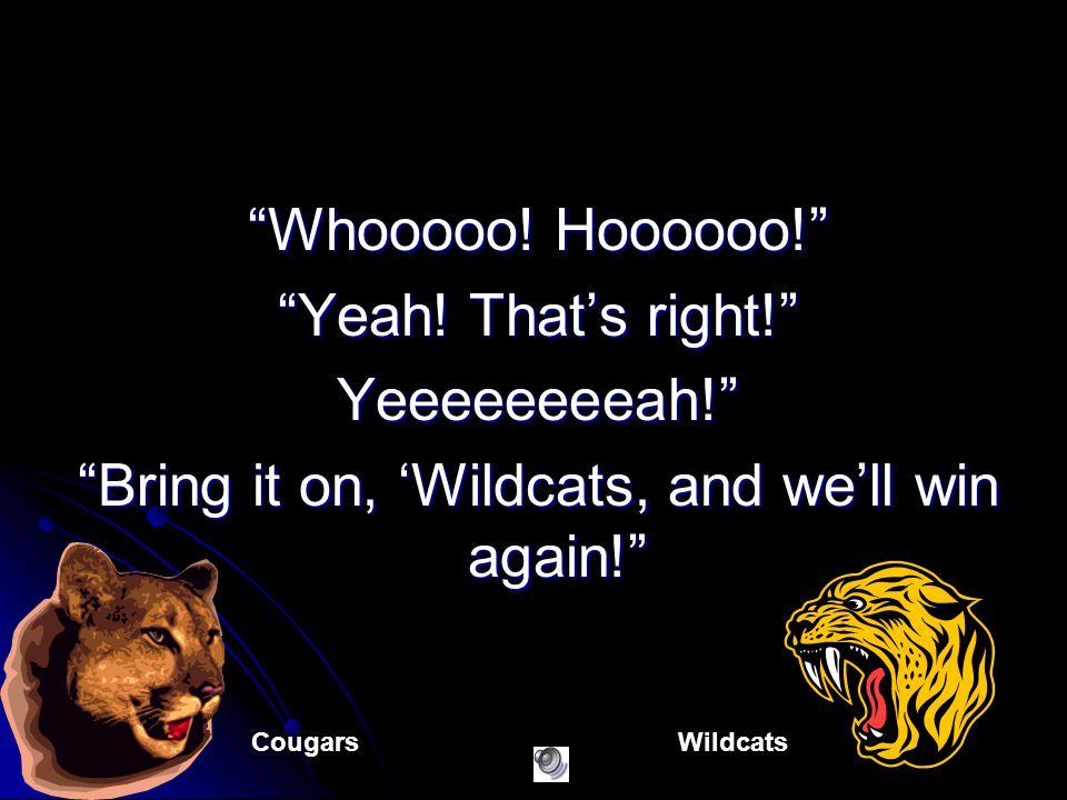Whooooo! Hoooooo! Yeah! Thats right! Yeeeeeeeeah! Bring it on, Wildcats, and well win again! CougarsWildcats