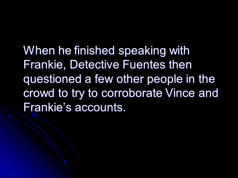 When he finished speaking with Frankie, Detective Fuentes then questioned a few other people in the crowd to try to corroborate Vince and Frankies acc