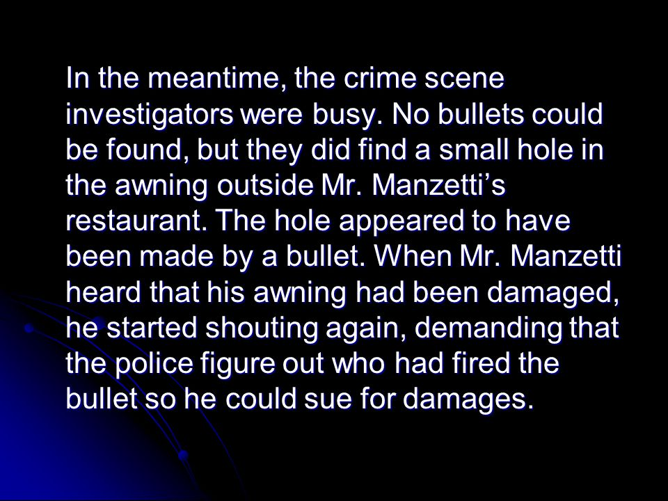 In the meantime, the crime scene investigators were busy. No bullets could be found, but they did find a small hole in the awning outside Mr. Manzetti