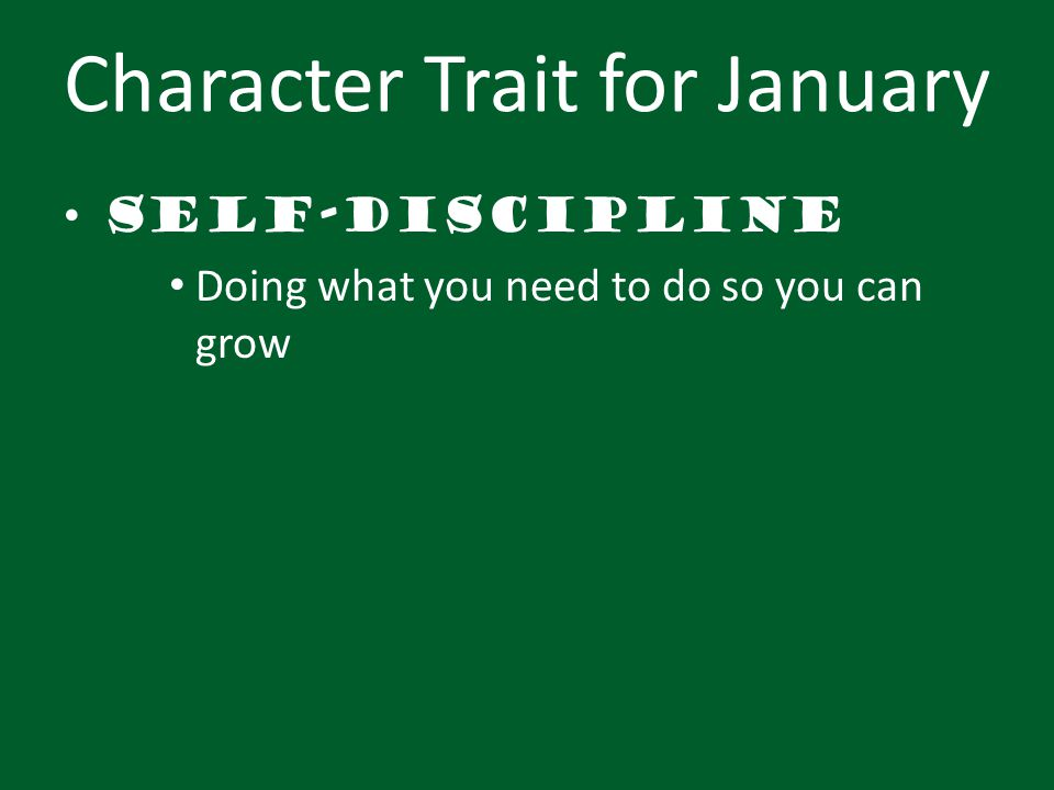 Character Trait for January Self-discipline Doing what you need to do so you can grow