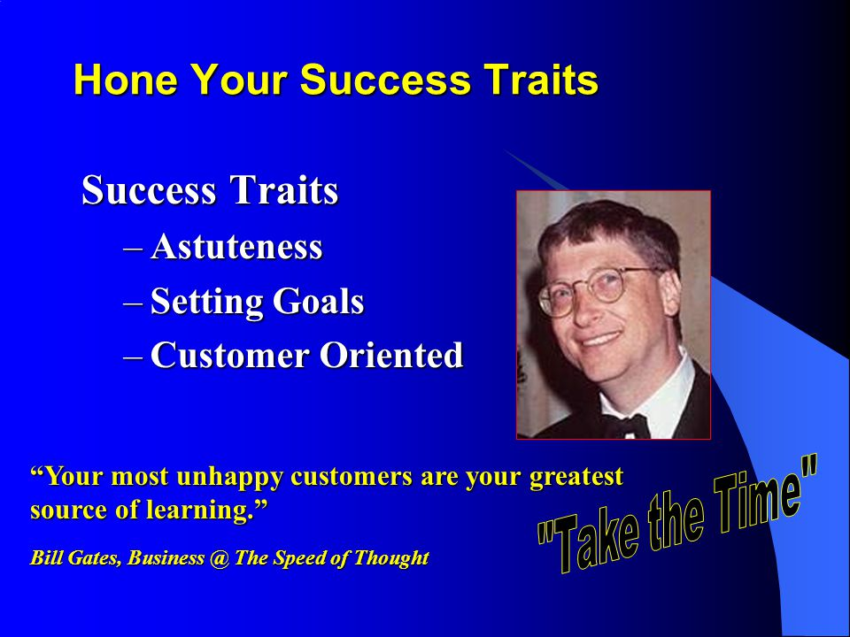 Hone Your Success Traits Success Traits –Astuteness –Setting Goals –Customer Oriented Your most unhappy customers are your greatest source of learning.