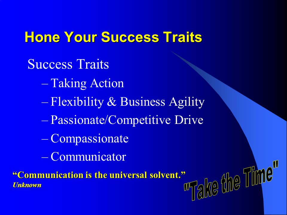 Hone Your Success Traits Success Traits –Taking Action –Flexibility & Business Agility –Passionate/Competitive Drive –Compassionate –Communicator Communication is the universal solvent.