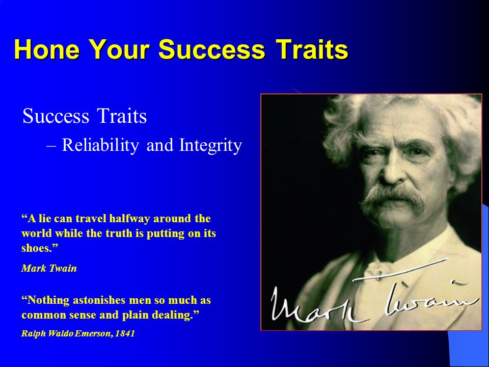 Hone Your Success Traits Success Traits –Reliability and Integrity Nothing astonishes men so much as common sense and plain dealing.