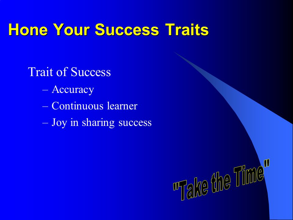 Hone Your Success Traits Trait of Success –Accuracy –Continuous learner –Joy in sharing success