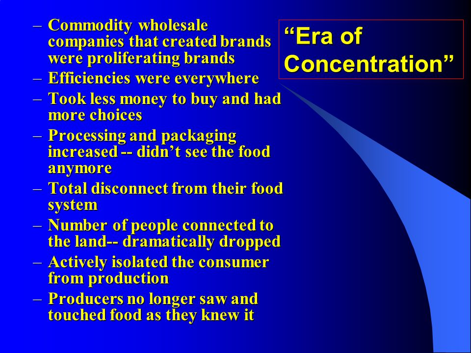 –Commodity wholesale companies that created brands were proliferating brands –Efficiencies were everywhere –Took less money to buy and had more choices –Processing and packaging increased -- didnt see the food anymore –Total disconnect from their food system –Number of people connected to the land-- dramatically dropped –Actively isolated the consumer from production –Producers no longer saw and touched food as they knew it