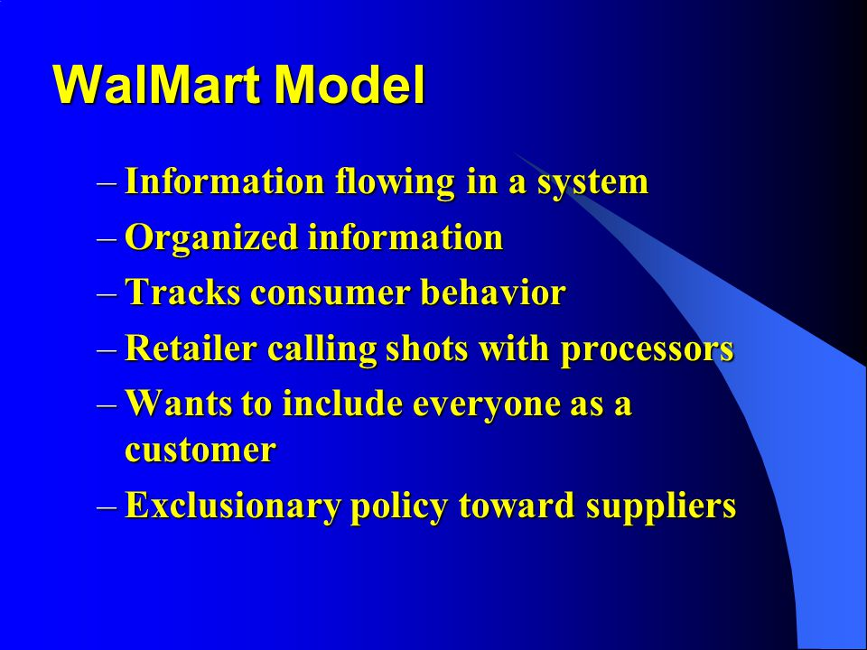 WalMart Model –Information flowing in a system –Organized information –Tracks consumer behavior –Retailer calling shots with processors –Wants to include everyone as a customer –Exclusionary policy toward suppliers