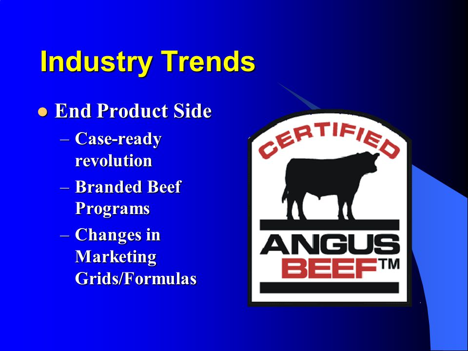 Industry Trends End Product Side End Product Side –Case-ready revolution –Branded Beef Programs –Changes in Marketing Grids/Formulas