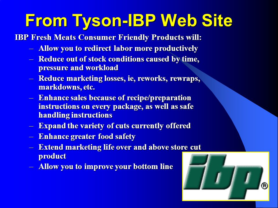 From Tyson-IBP Web Site IBP Fresh Meats Consumer Friendly Products will: –Allow you to redirect labor more productively –Reduce out of stock conditions caused by time, pressure and workload –Reduce marketing losses, ie, reworks, rewraps, markdowns, etc.