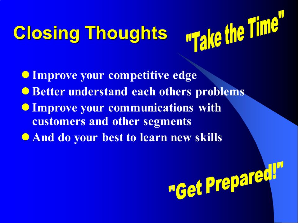 Closing Thoughts Improve your competitive edge Better understand each others problems Improve your communications with customers and other segments And do your best to learn new skills